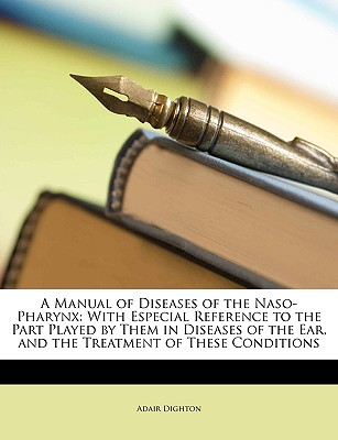 A   Manual of Diseases of the Naso-Pharynx: With Especial Reference to the Part Played by Them in Diseases of the Ear, and the Treatment of These Cond by Dighton, Adair [Paperback]